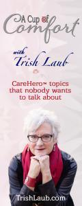 A Cup of Comfort™ with Trish Laub: CareHero™ topics that nobody wants to talk about