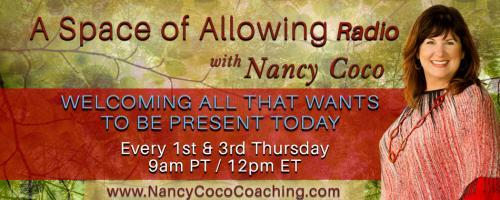 "A Space of Allowing Radio with Nancy Coco: Welcoming All That Wants to Be Present Today: Encore: ""When nothing is sure, everything is possible."" ~ Margaret Drabble"