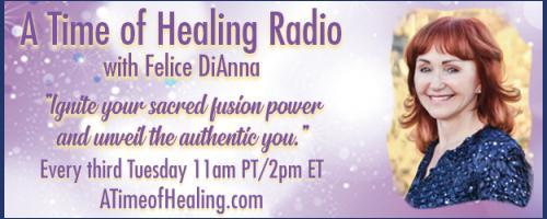 A Time of Healing Radio with Felice DiAnna - Ignite Your Sacred Fusion Power & Unveil the Authentic You: The Holy Spirit continues its work!