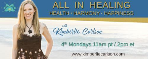All In Healing with Kimberlie Carlson: Health ~ Harmony ~ Happiness: Sensitive Souls: How to Clear, Heal and Protect Your Energy Bodies to Create Ease & Flow in Your Life