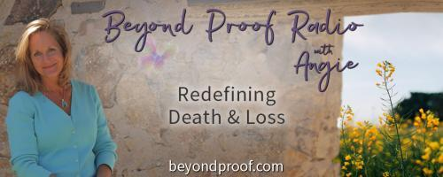 Beyond Proof Radio with Angie Corbett-Kuiper: Redefining Death and Loss: Be your own damn Medium...