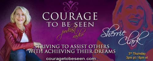 Courage to Be Seen Podcast Radio with Sherrie Clark – Striving to assist others with achieving their dreams: Dream Bigger and Have the Courage to Go after Your True Desires