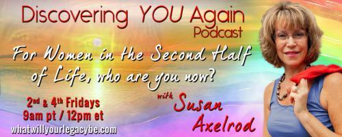 Discovering YOU Again Podcast with Susan Axelrod - For Women in the Second Half of Life, who are you now?: Developing a Vision for the life you want in your second half, what does it look like? with guest Samantha Stephenson