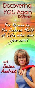 Discovering YOU Again Radio with Susan Axelrod - For Women in the Second Half of Life, who are you now?: Heart Episode, Who's on Your Journey With You?