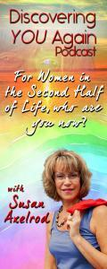 Discovering YOU Again Radio with Susan Axelrod - For Women in the Second Half of Life, who are you now?