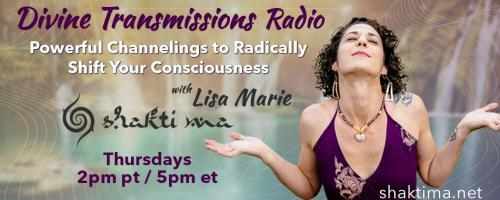 Divine Transmissions Radio with Lisa Marie - Shakti Ma: Powerful Channelings to Radically Shift Your Consciousness: Balancing The Gut & Brain