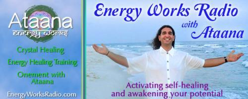 Energy Works Radio with Ataana - Activating Self-Healing & Awakening Your Potential: Energy Work Chakras - Learn How Stones & Gemstones Can Help Us with Ataana and Dr. Pat