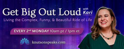 Get Big Out Loud with Kari: Living the Complex, Funny, & Beautiful Ride of Life: What is it to be a human 'be-ing' in today's world