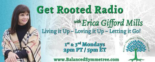 Get Rooted Radio with Erica Gifford Mills: Living it Up ~ Loving it Up ~ Letting it Go!: Empowerment, Self Love & Leadership