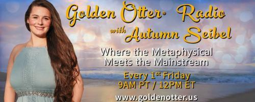 Golden Otter®  Radio with Autumn Seibel: Where the Metaphysical Meets the Mainstream: How to Take your Health into your Own Hands: Making Those 15 minutes with your Doctor Count!
