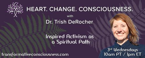 Heart. Change. Consciousness. with Dr. Trish DeRocher: Inspired Activism as a Spiritual Path: Changing Ourselves to Change the World: Self-Healing as Activism