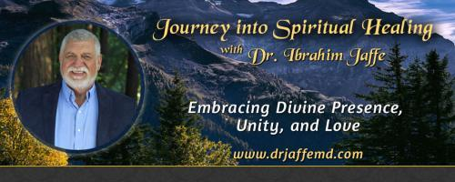 Journey into Spiritual Healing with Dr. Ibrahim Jaffe: Embracing Divine Presence, Unity and Love: Discovering Your Highest Divine Purpose … Healing the blocks that limit you from success and happiness.