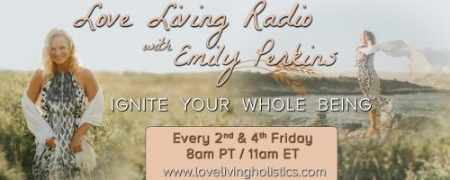 Love Living Radio with Emily Perkins - Ignite Your Whole Being!: Nourishing Your Energy: Food for a Healthy Being With Guest Jen Mons!