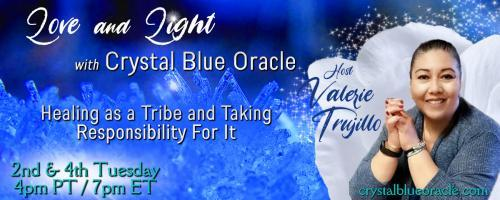 Love and Light with Crystal Blue Oracle with Host Valerie Trujillo: Healing as a Tribe & Taking Responsibility For It: The Awakening.  What it is and how to get through it.  No it's not a religious movement.
