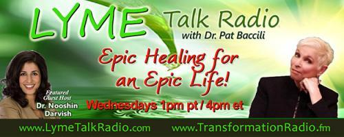 Lyme Talk Radio with Dr. Pat Baccili : Peeling back the layers of healing from Lyme Disease with Dr. Nooshin Darvish and special guest.