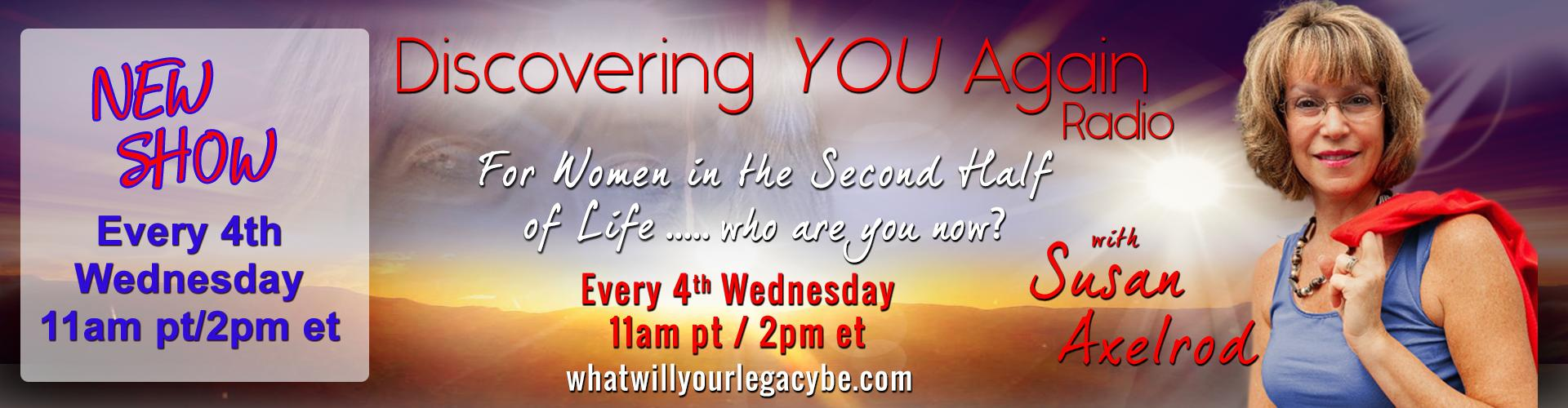 New Show Every 4th Wednesday 11am pacific - Discovering YOU Again Radio with Susan Axelrod