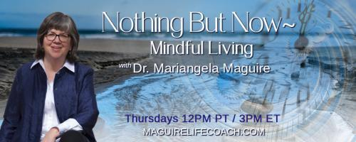 Nothing But Now ~ Mindful Living with Dr. Mariangela Maguire: Mindfulness and the Creative Process