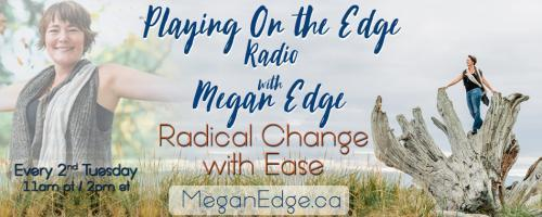 Playing on the Edge Radio: with Megan Edge: Radical Change with Ease: The Courage to be Vulnerable -Coming Down from the Pedestal of Victimhood