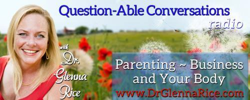 Question-able Conversations ~ Dr. Glenna Rice MPT: Parenting ~ Business & Your Body: What Can Horses Teach Us About Bodies? with Dr. Glenna's guest, Animal Communicator Suzy Godsey