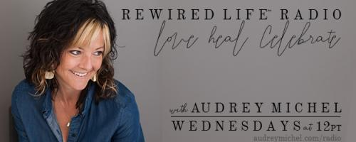 Rewired Life™ Radio with Audrey Michel.  Learn to Love. Heal. Celebrate.: Chakra Balancing with Essential Oils with Jaime Pallotolo