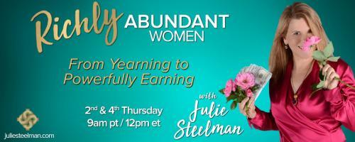 Richly Abundant Women - From Yearning to Powerfully Earning with Julie Steelman: Becoming A Richly Abundant Woman