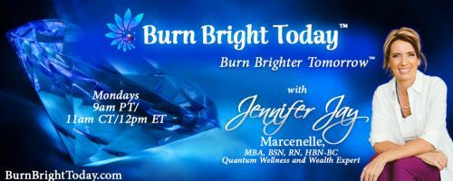 The Burn Bright Today Show with Jennifer Marcenelle: Burn Bright in Your New Life – Releasing Your Pain and Trauma!