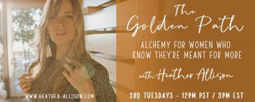 The Golden Path with Heather Allison - Alchemy for Women who know they are Meant for More: How your constant DOING is keeping you from actually HAVING. Sound counter-intuitive? Listen in to hear why...
