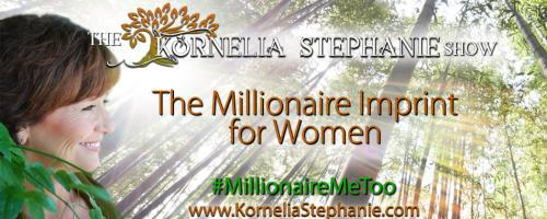 The Kornelia Stephanie Show: The Millionaire Imprint for Women: Encore: Choose your Financial Freedom in 2019 with Marti, Michelle and Kornelia