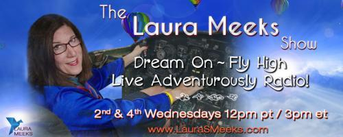 The Laura Meeks Show: Dream On ~ Fly High ~ Live Adventurously Radio!: Use your Imagination to Fly High!