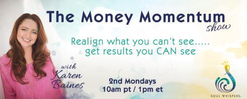The Money Momentum Show with Karen Baines: Realign what you can't see......get the results you CAN see: Show Me The Money!