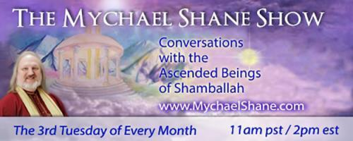 The Mychael Shane Show! Conversations with the Ascended Beings of Shamballah: Encore: Who Are the Ascended Masters of Shamballah and What Do They Wish to Tell Us?