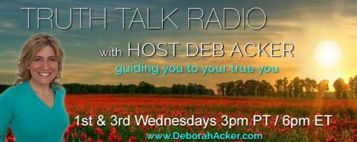 Truth Talk Radio with Host Deb Acker - guiding you to your true you!: Living and Speaking from Truth with Deb Acker